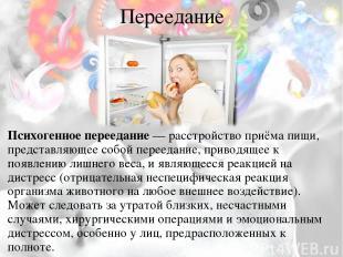 Переедание Психогенное переедание— расстройство приёма пищи, представляющее соб