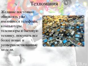 Техномания Желание постоянно обновлять уже имеющиеся телефоны, компьютеры, телев