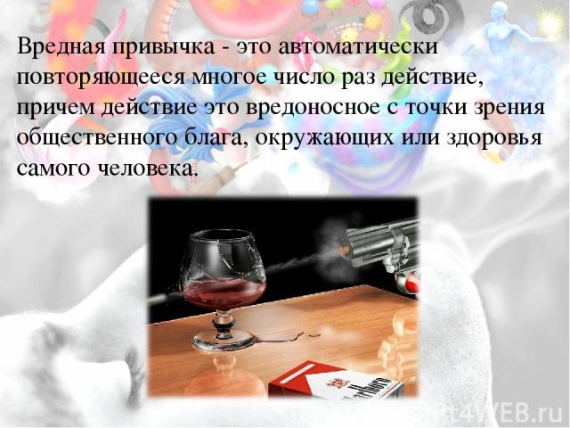 Вредная привычка- это автоматически повторяющееся многое число раз действие, причем действие это вредоносное с точки зрения общественного блага, окружающих или здоровья самого человека.