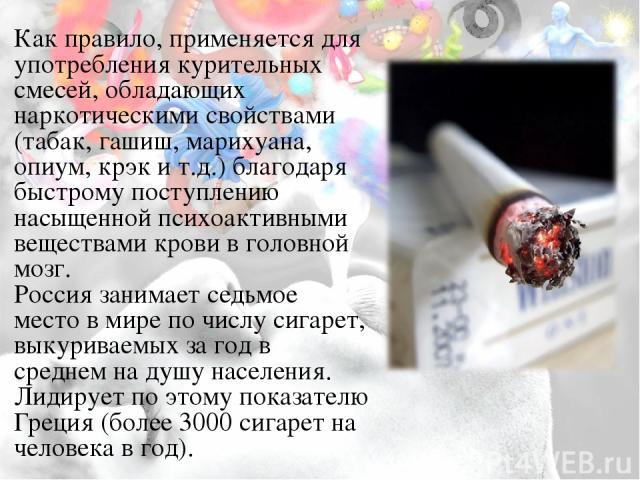 Как правило, применяется для употребления курительных смесей, обладающих наркотическими свойствами (табак, гашиш, марихуана, опиум, крэк и т.д.) благодаря быстрому поступлению насыщенной психоактивными веществами крови в головной мозг. Россия занима…