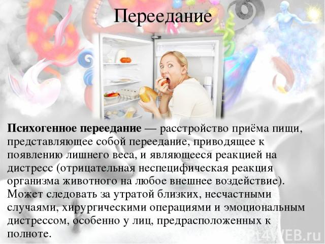 Переедание Психогенное переедание— расстройство приёма пищи, представляющее собой переедание, приводящее к появлению лишнего веса, и являющееся реакцией на дистресс (отрицательная неспецифическая реакция организма животного на любое внешнее воздейс…