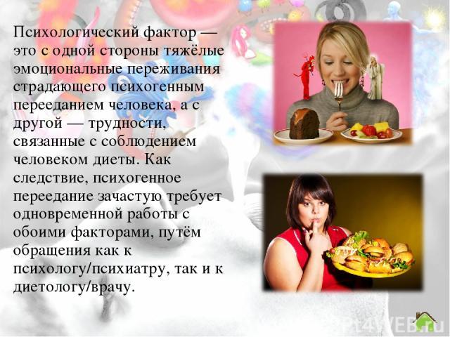 Психологический фактор — это с одной стороны тяжёлые эмоциональные переживания страдающего психогенным перееданием человека, а с другой — трудности, связанные с соблюдением человеком диеты. Как следствие, психогенное переедание зачастую требует одно…