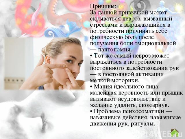 Причины: За данной привычкой может скрываться невроз, вызванный стрессами и выражающийся в потребности причинять себе физическую боль после получения боли эмоциональной — пантономия. • Тот же самый невроз может выражаться в потребности постоянного з…