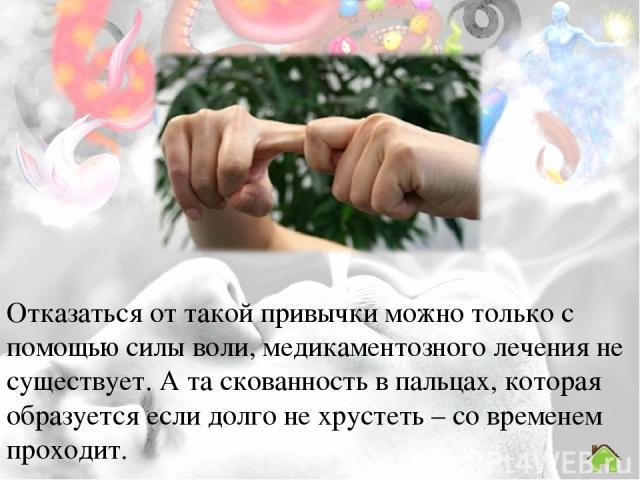 Отказаться от такой привычки можно только с помощью силы воли, медикаментозного лечения не существует. А та скованность в пальцах, которая образуется если долго не хрустеть – со временем проходит.