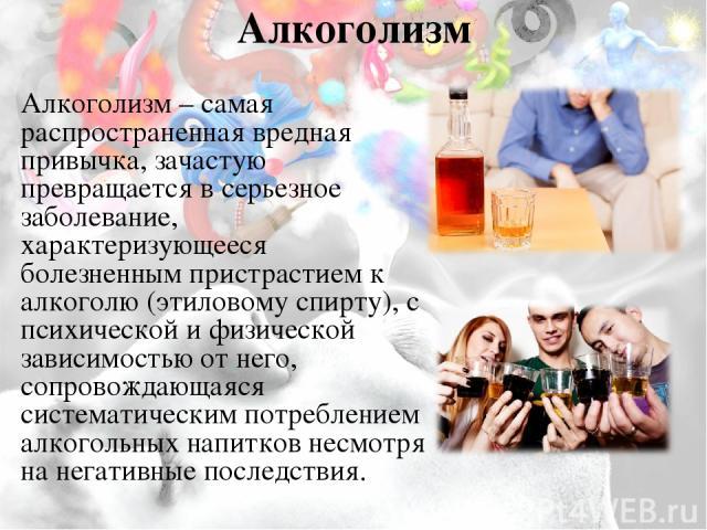 Алкоголизм Алкоголизм– самая распространенная вредная привычка, зачастую превращается в серьезное заболевание, характеризующееся болезненным пристрастием к алкоголю (этиловому спирту), с психической и физической зависимостью от него, сопровождающая…