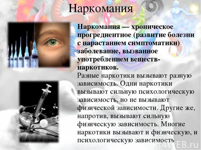 Наркомания Наркомания — хроническое прогредиентное (развитие болезни с нарастанием симптоматики) заболевание, вызванное употреблением веществ-наркотиков. Разные наркотики вызывают разную зависимость. Одни наркотики вызывают сильную психологическую …