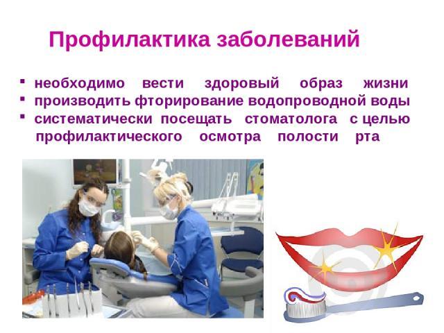 Профилактика заболеваний необходимо вести здоровый образ жизни производить фторирование водопроводной воды систематически посещать стоматолога с целью профилактического осмотра полости рта