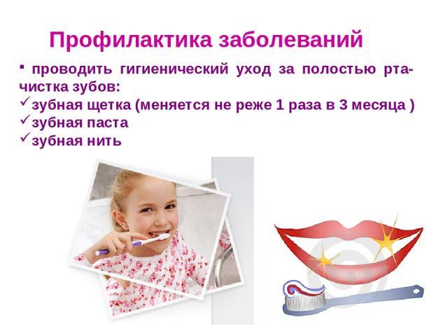Профилактика заболеваний проводить гигиенический уход за полостью рта- чистка зубов: зубная щетка (меняется не реже 1 раза в 3 месяца ) зубная паста зубная нить