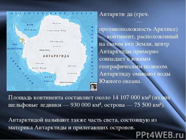 Площадь континента составляет около 14 107 000 км² (из них шельфовые ледники — 930 000 км², острова — 75 500 км²). Антарктидой называют также часть света, состоящую из материка Антарктиды и прилегающих островов. Антаркти да (греч. ἀνταρκτικός — прот…