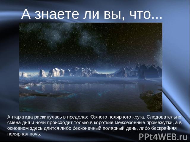 А знаете ли вы, что... Антарктида раскинулась в пределах Южного полярного круга. Следовательно, смена дня и ночи происходит только в короткие межсезонные промежутки, а в основном здесь длится либо бесконечный полярный день, либо бескрайняя полярная ночь.