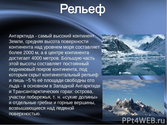 Антарктида - самый высокий континент Земли, средняя высота поверхности континента над уровнем моря составляет более 2000 м, а в центре континента достигает 4000 метров. Бо льшую часть этой высоты составляет постоянный ледниковый покров континента, п…