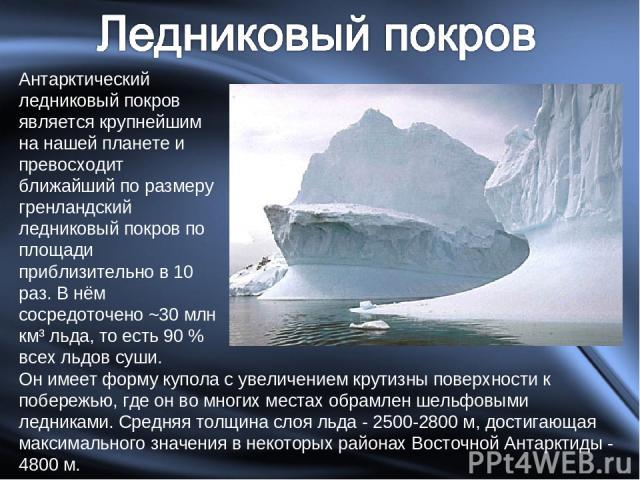 Антарктический ледниковый покров является крупнейшим на нашей планете и превосходит ближайший по размеру гренландский ледниковый покров по площади приблизительно в 10 раз. В нём сосредоточено ~30 млн км³ льда, то есть 90 % всех льдов суши. Он имеет …