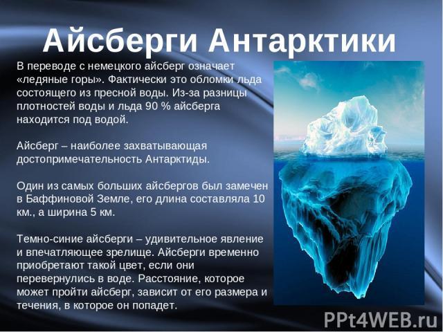 Айсберги Антарктики В переводе с немецкого айсберг означает «ледяные горы». Фактически это обломки льда состоящего из пресной воды. Из-за разницы плотностей воды и льда 90 % айсберга находится под водой. Айсберг – наиболее захватывающая достопримеча…