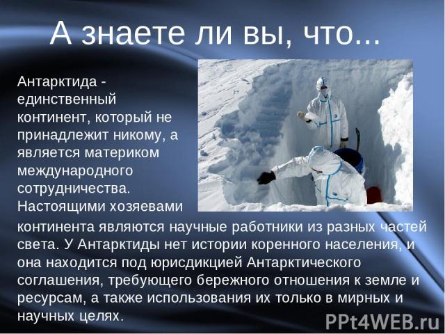 Антарктида - единственный континент, который не принадлежит никому, а является материком международного сотрудничества. Настоящими хозяевами А знаете ли вы, что... континента являются научные работники из разных частей света. У Антарктиды нет истори…