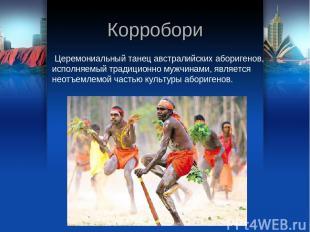 Корробори Церемониальный танец австралийских аборигенов, исполняемый традиционно