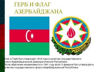 ГЕРБ И ФЛАГ АЗЕРБАЙДЖАНА Флаг и Герб был утверждён1918 годав качестве государс