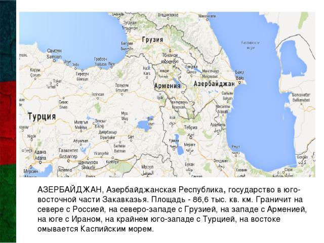 АЗЕРБАЙДЖАН, Азербайджанская Республика, государство в юго-восточной части Закавказья. Площадь - 86,6 тыс. кв. км. Граничит на севере с Россией, на северо-западе с Грузией, на западе с Арменией, на юге с Ираном, на крайнем юго-западе с Турцией, на в…