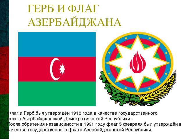 ГЕРБ И ФЛАГ АЗЕРБАЙДЖАНА Флаг и Герб был утверждён1918 годав качестве государственного флагаАзербайджанской Демократической Республики . После обретения независимости в 1991 году флаг5 февралябыл утверждён в качестве государственного флага Азер…