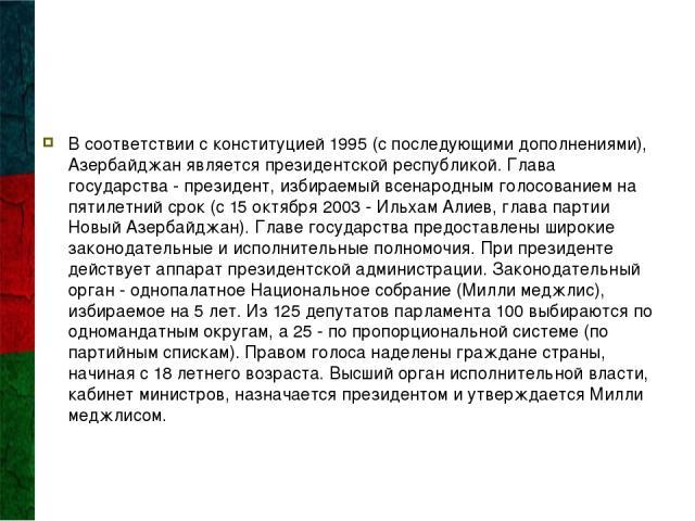 В соответствии с конституцией 1995 (с последующими дополнениями), Азербайджан является президентской республикой. Глава государства - президент, избираемый всенародным голосованием на пятилетний срок (с 15 октября 2003 - Ильхам Алиев, глава партии Н…