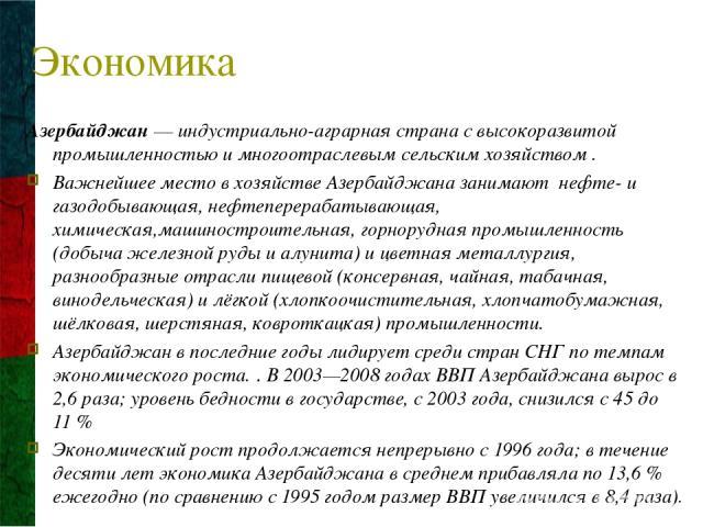 Экономика Азербайджан— индустриально-аграрная страна с высокоразвитой промышленностью и многоотраслевым сельским хозяйством . Важнейшее место в хозяйстве Азербайджана занимают нефте- и газодобывающая, нефтеперерабатывающая, химическая,машиностроите…