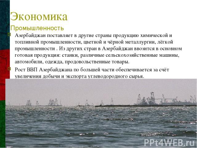 Экономика Азербайджан поставляет в другие страны продукцию химической и топливной промышленности, цветной и чёрной металлургии, лёгкой промышленности . Из других стран в Азербайджан ввозится в основном готовая продукция: станки, различные сельскохоз…