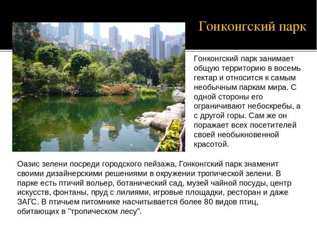Оазис зелени посреди городского пейзажа, Гонконгский парк знаменит своими дизайнерскими решениями в окружении тропической зелени. В парке есть птичий вольер, ботанический сад, музей чайной посуды, центр искусств, фонтаны, пруд с лилиями, игровые пло…