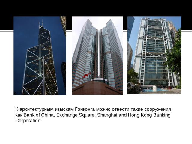 Кархитектурным изыскам Гонконга можно отнести такие сооружения какBank of China, Exchange Square, Shanghai and Hong Kong Banking Corporation.
