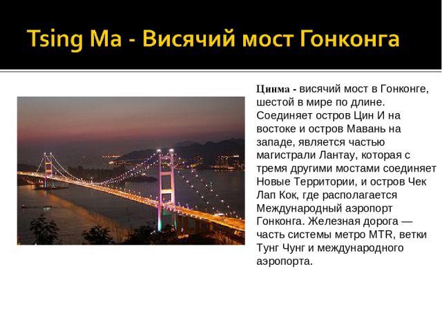 Цинма - висячий мост в Гонконге, шестой в мире по длине. Соединяет остров Цин И на востоке и остров Мавань на западе, является частью магистрали Лантау, которая с тремя другими мостами соединяет Новые Территории, и остров Чек Лап Кок, где располагае…