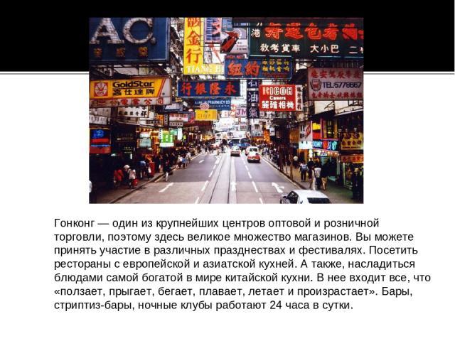 Гонконг— один изкрупнейших центров оптовой ирозничной торговли, поэтому здесь великое множество магазинов. Вы можете принять участие вразличных празднествах ифестивалях. Посетить рестораны севропейской иазиатской кухней. Атакже, насладиться …