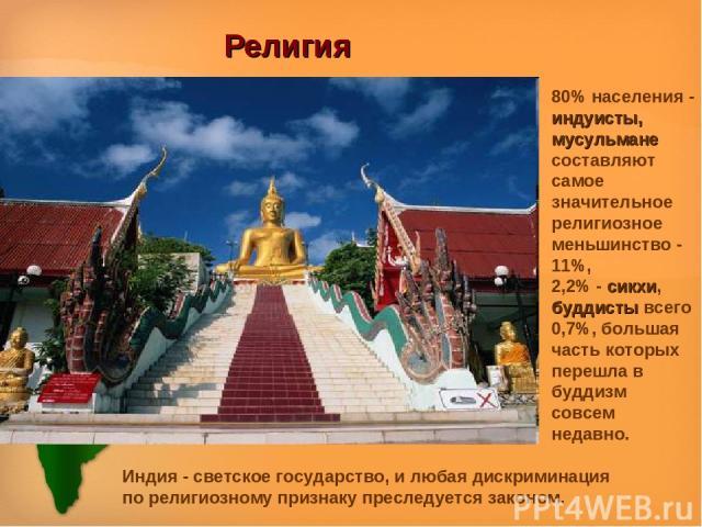 Религия 80% населения - индуисты, мусульмане составляют самое значительное религиозное меньшинство - 11%, 2,2% - сикхи, буддисты всего 0,7%, большая часть которых перешла в буддизм совсем недавно. Индия - светское государство, и любая дискриминация …