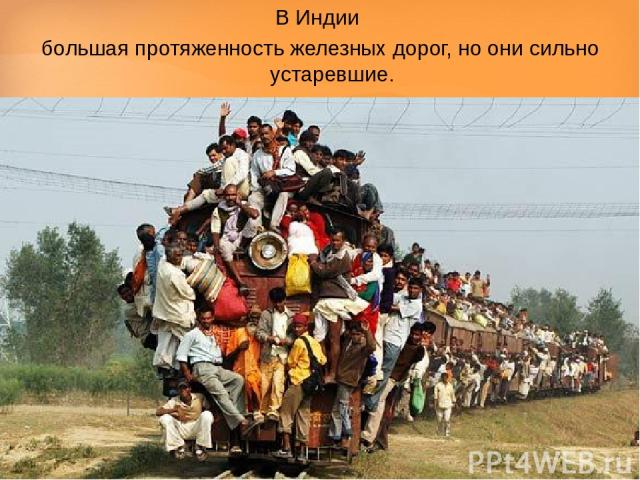 В Индии большая протяженность железных дорог, но они сильно устаревшие.