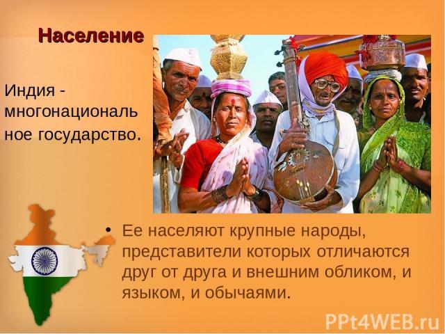 Население Ее населяют крупные народы, представители которых отличаются друг от друга и внешним обликом, и языком, и обычаями. Индия - многонациональное государство.