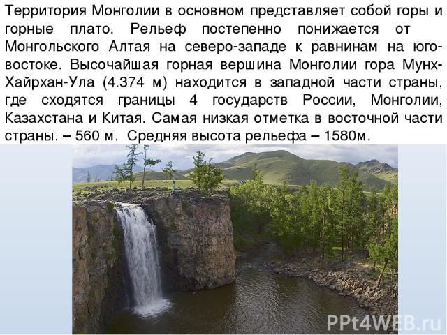 Территория Монголии в основном представляет собой горы и горные плато. Рельеф постепенно понижается от Монгольского Алтая на северо-западе к равнинам на юго-востоке. Высочайшая горная вершина Монголии гора Мунх-Хайрхан-Ула (4.374 м) находится в запа…