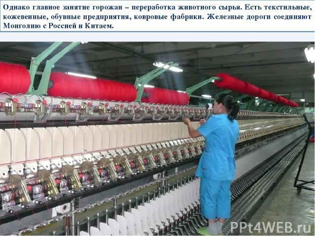 Однако главное занятие горожан – переработка животного сырья. Есть текстильные, кожевенные, обувные предприятия, ковровые фабрики. Железные дороги соединяют Монголию с Россией и Китаем.