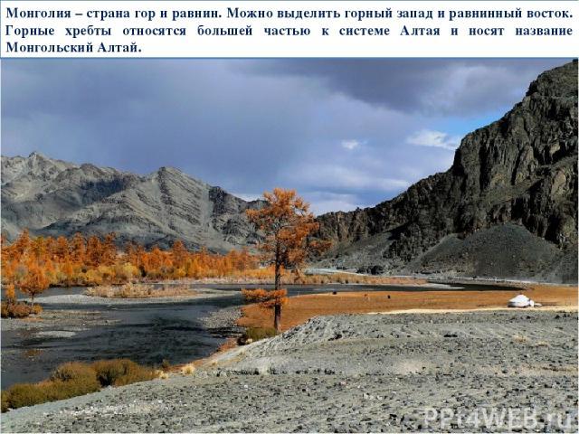 Монголия – страна гор и равнин. Можно выделить горный запад и равнинный восток. Горные хребты относятся большей частью к системе Алтая и носят название Монгольский Алтай.