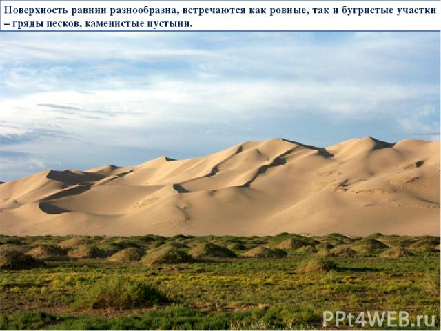Поверхность равнин разнообразна, встречаются как ровные, так и бугристые участки – гряды песков, каменистые пустыни.