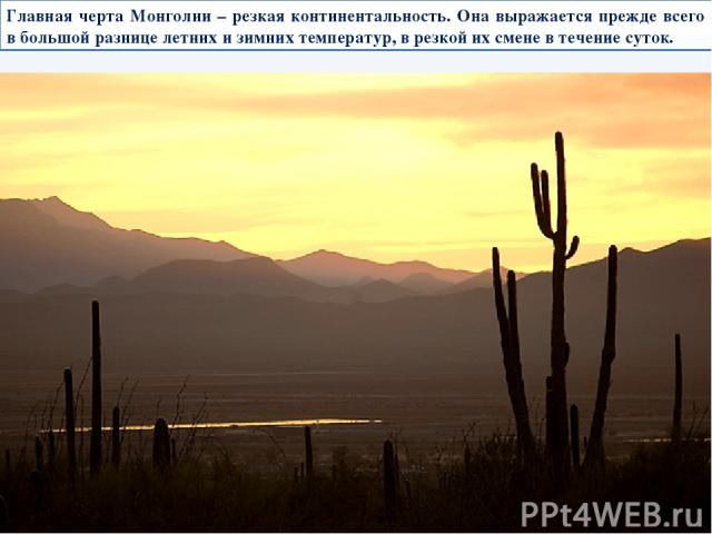 Главная черта Монголии – резкая континентальность. Она выражается прежде всего в большой разнице летних и зимних температур, в резкой их смене в течение суток.