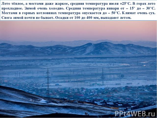 Лето тёплое, а местами даже жаркое, средняя температура июля +25°С. В горах лето прохладное. Зимой очень холодно. Средняя температура января от – 15° до – 30°С. Местами в горных котловинах температура опускается до – 50°С. Климат очень сух. Снега зи…