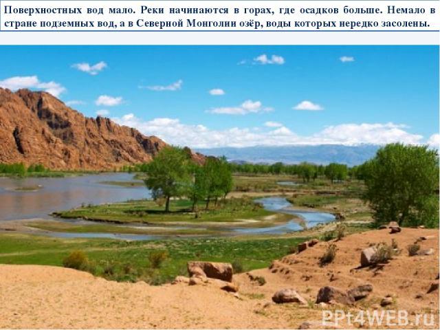 Поверхностных вод мало. Реки начинаются в горах, где осадков больше. Немало в стране подземных вод, а в Северной Монголии озёр, воды которых нередко засолены.