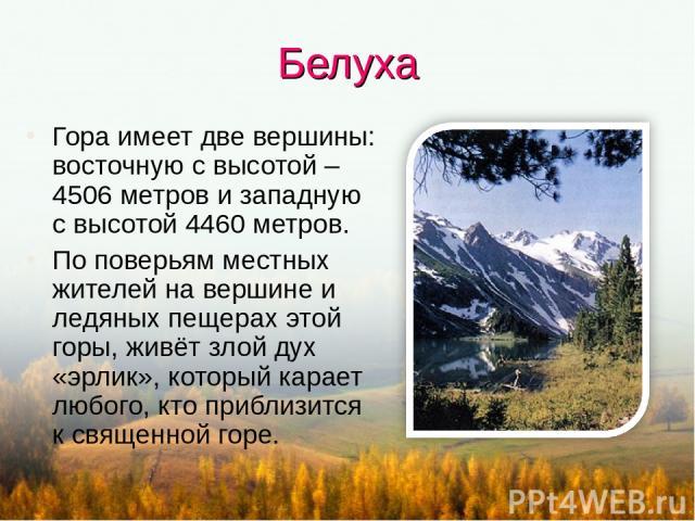 Белуха Гора имеет две вершины: восточную с высотой – 4506 метров и западную с высотой 4460 метров. По поверьям местных жителей на вершине и ледяных пещерах этой горы, живёт злой дух «эрлик», который карает любого, кто приблизится к священной горе.