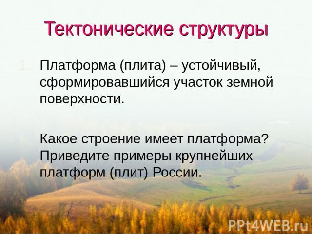 Тектонические структуры Платформа (плита) – устойчивый, сформировавшийся участок земной поверхности. Какое строение имеет платформа? Приведите примеры крупнейших платформ (плит) России.