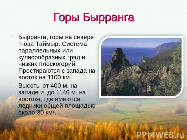 Горы Бырранга Бырранга, горы на севере п-ова Таймыр. Система параллельных или кулисообразных гряд и низких плоскогорий. Простираются с запада на восток на 1100 км. Высоты от 400 м. на западе и до 1146 м. на востоке, где имеются ледники общей площадь…