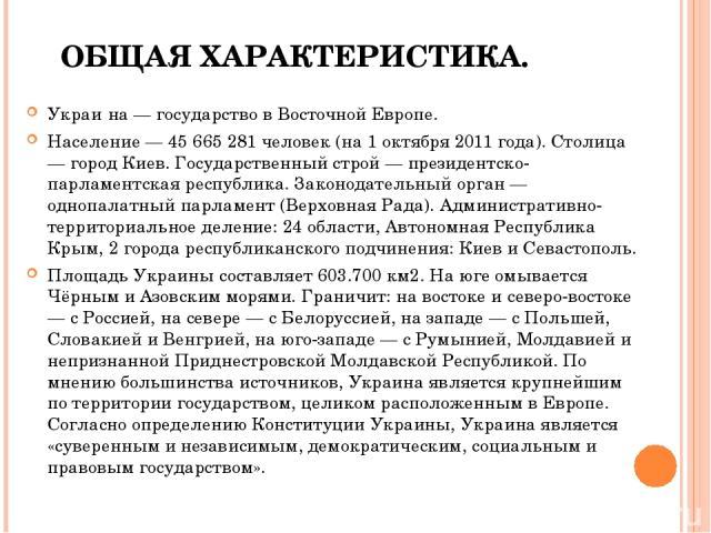 ОБЩАЯ ХАРАКТЕРИСТИКА. Украи на — государство в Восточной Европе. Население — 45 665 281 человек (на 1 октября 2011 года). Столица — город Киев. Государственный строй — президентско-парламентская республика. Законодательный орган — однопалатный парла…