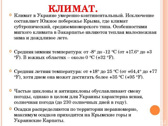 КЛИМАТ. Климат в Украине умеренно-континентальный. Исключение составляет Южное побережье Крыма, где климат субтропический, средиземноморского типа. Особенностями мягкого климата в Закарпатье являются теплая малоснежная зима и дождливое лето. Средняя…