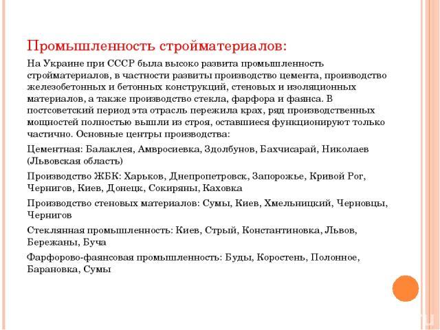 Промышленность стройматериалов: На Украине при СССР была высоко развита промышленность стройматериалов, в частности развиты производство цемента, производство железобетонных и бетонных конструкций, стеновых и изоляционных материалов, а также произво…