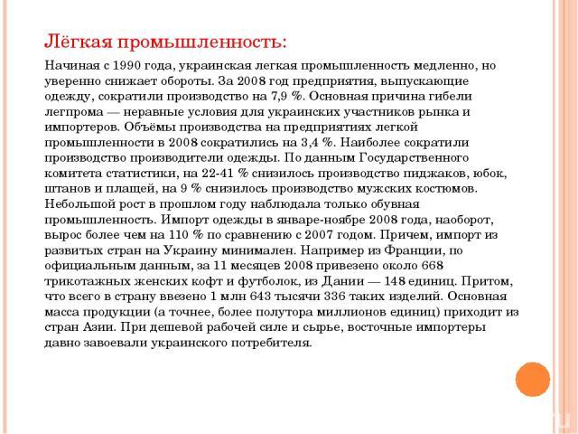 Лёгкая промышленность: Начиная с 1990 года, украинская легкая промышленность медленно, но уверенно снижает обороты. За 2008 год предприятия, выпускающие одежду, сократили производство на 7,9 %. Основная причина гибели легпрома — неравные условия для…