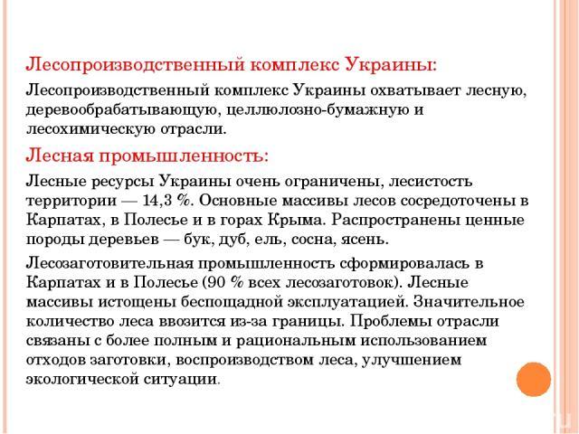 Лесопроизводственный комплекс Украины: Лесопроизводственный комплекс Украины охватывает лесную, деревообрабатывающую, целлюлозно-бумажную и лесохимическую отрасли. Лесная промышленность: Лесные ресурсы Украины очень ограничены, лесистость территории…
