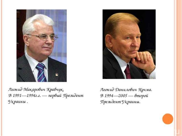 Леонид Макарович Кравчук. В 1991—1994г.г. — первый Президент Украины . Леонид Данилович Кучма. В 1994—2005 — второй Президент Украины.