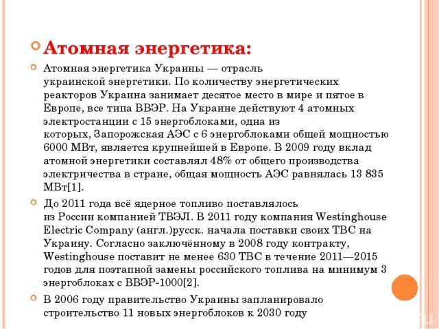 Атомная энергетика: Атомная энергетикаУкраины— отрасль украинскойэнергетики. По количеству энергетических реакторовУкраиназанимает десятое местов миреи пятое в Европе, все типаВВЭР. На Украине действуют 4атомных электростанциис 15энергобл…