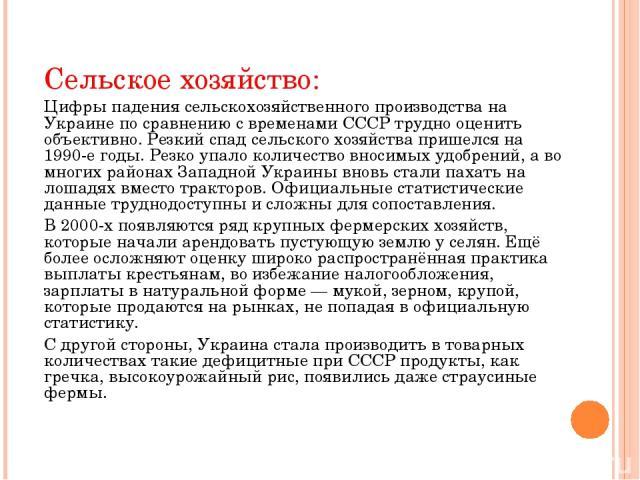 Сельское хозяйство: Цифры падения сельскохозяйственного производства на Украине по сравнению с временами СССР трудно оценить объективно. Резкий спад сельского хозяйства пришелся на 1990-е годы. Резко упало количество вносимых удобрений, а во многих …